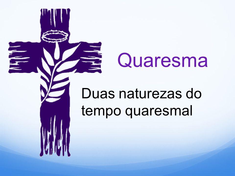 Quaresma Duas naturezas do tempo quaresmal