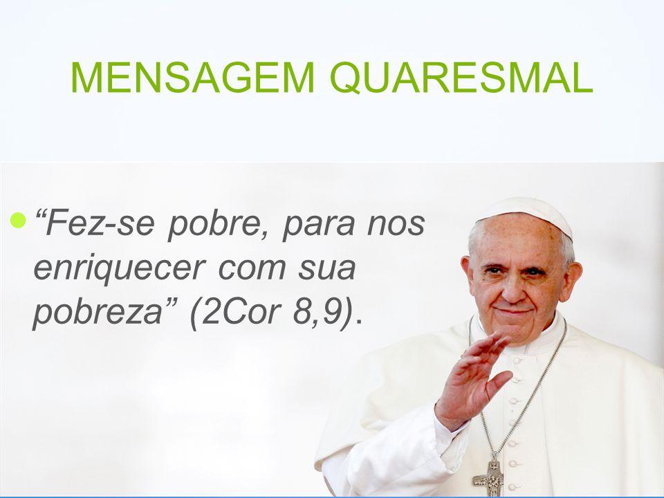 MENSAGEM QUARESMAL Fez-se pobre, para nos enriquecer com sua pobreza (2Cor 8,9).
