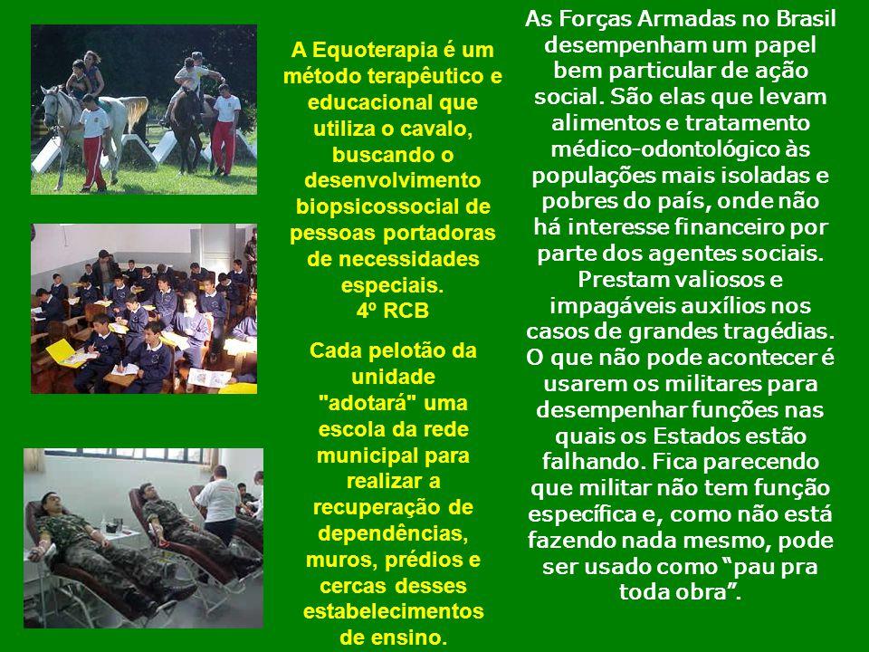 As Forças Armadas no Brasil desempenham um papel bem particular de ação social. São elas que levam alimentos e tratamento médico-odontológico às populações mais isoladas e pobres do país, onde não há interesse financeiro por parte dos agentes sociais. Prestam valiosos e impagáveis auxílios nos casos de grandes tragédias. O que não pode acontecer é usarem os militares para desempenhar funções nas quais os Estados estão falhando. Fica parecendo que militar não tem função específica e, como não está fazendo nada mesmo, pode ser usado como pau pra toda obra .