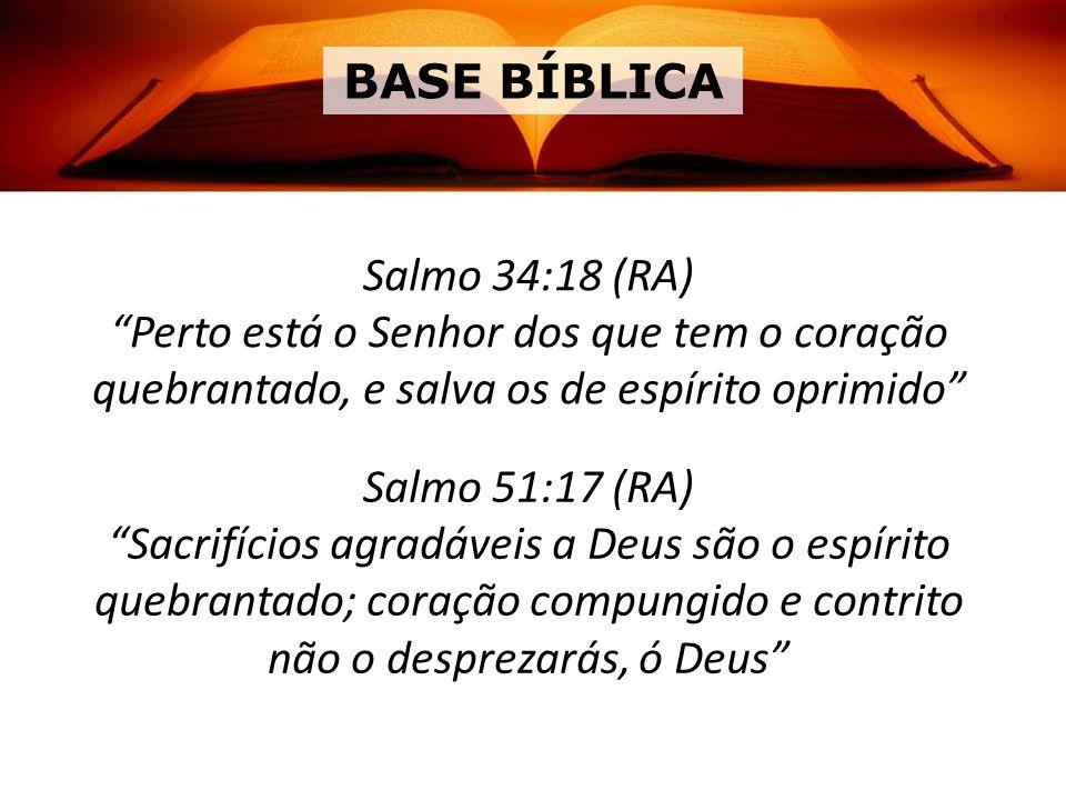 BASE BÍBLICA Salmo 34:18 (RA) Perto está o Senhor dos que tem o coração quebrantado, e salva os de espírito oprimido