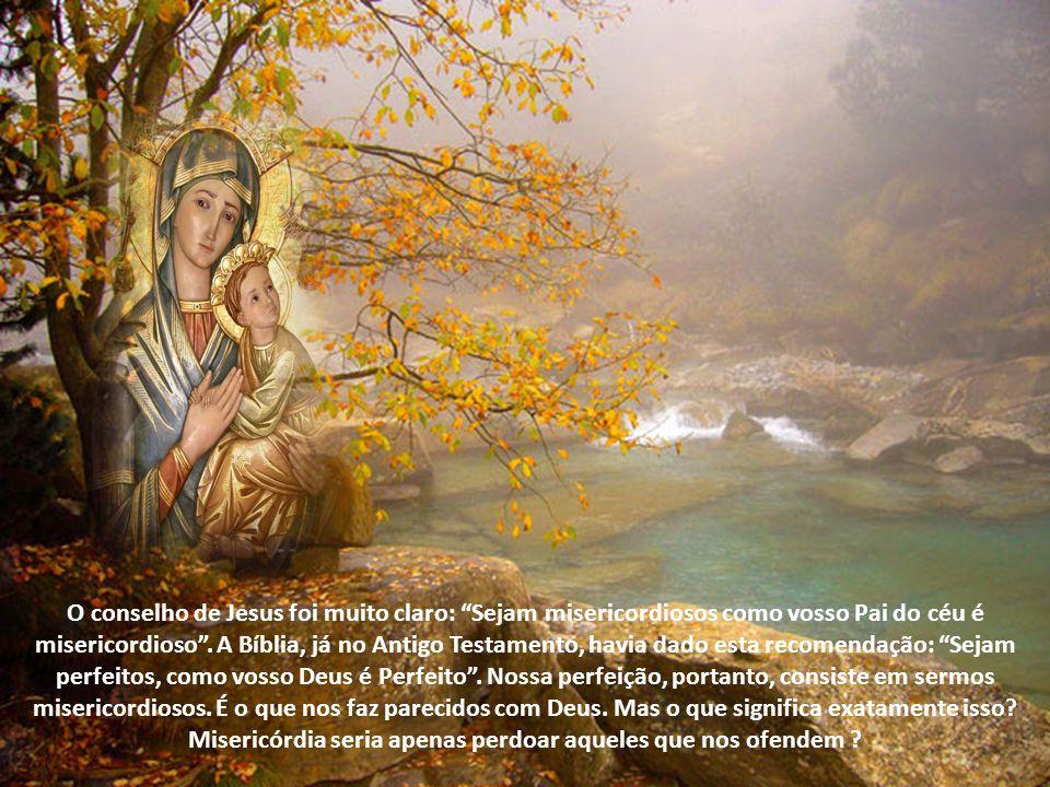 O conselho de Jesus foi muito claro: Sejam misericordiosos como vosso Pai do céu é misericordioso .