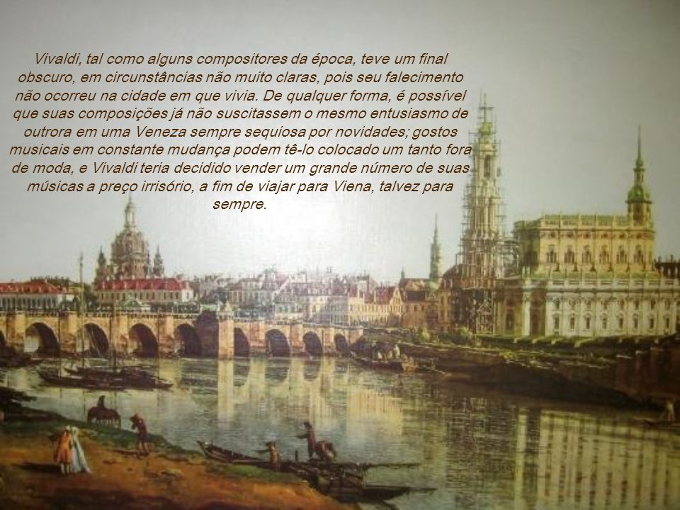 Vivaldi, tal como alguns compositores da época, teve um final obscuro, em circunstâncias não muito claras, pois seu falecimento não ocorreu na cidade em que vivia.