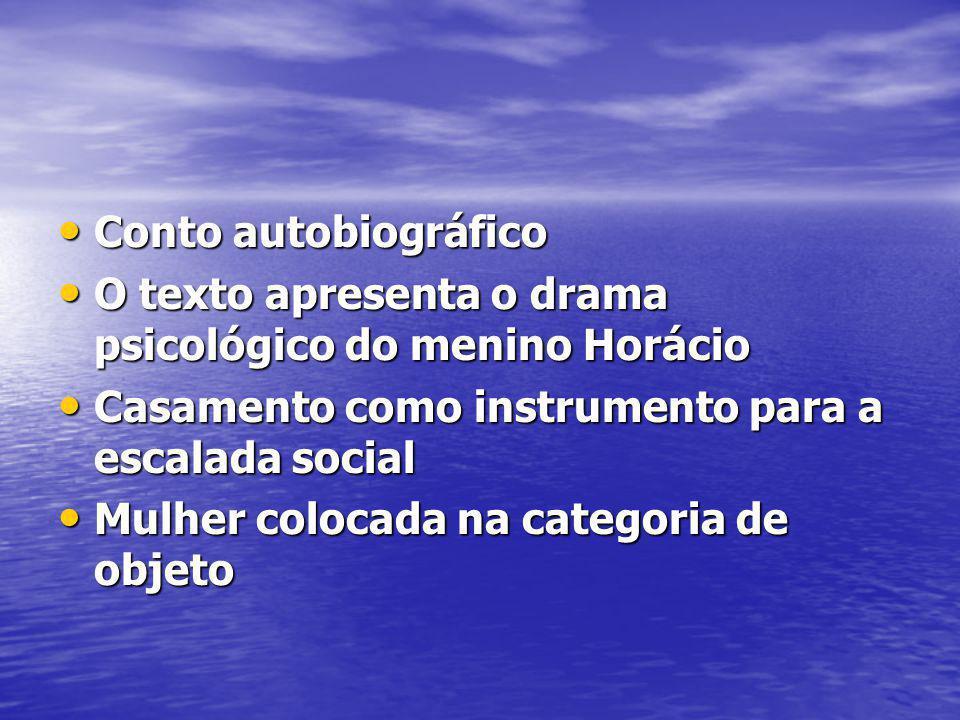 Conto autobiográfico O texto apresenta o drama psicológico do menino Horácio. Casamento como instrumento para a escalada social.
