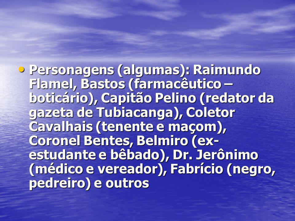 Personagens (algumas): Raimundo Flamel, Bastos (farmacêutico – boticário), Capitão Pelino (redator da gazeta de Tubiacanga), Coletor Cavalhais (tenente e maçom), Coronel Bentes, Belmiro (ex-estudante e bêbado), Dr.