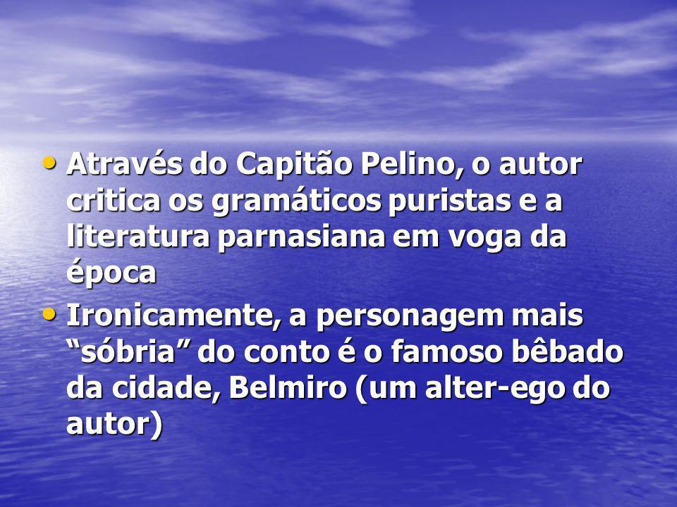 Através do Capitão Pelino, o autor critica os gramáticos puristas e a literatura parnasiana em voga da época