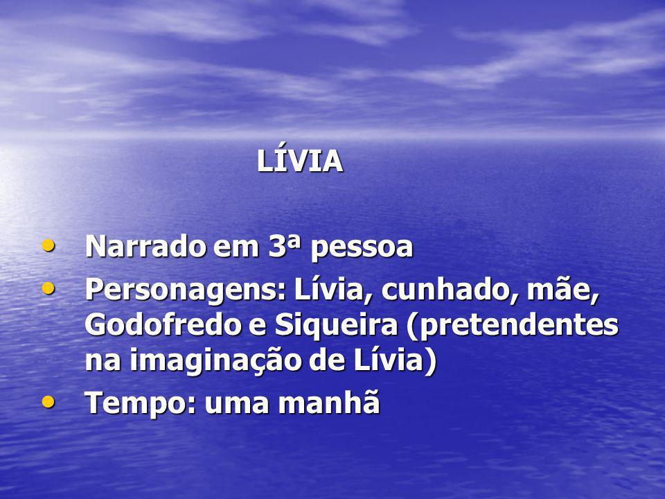 LÍVIA Narrado em 3ª pessoa. Personagens: Lívia, cunhado, mãe, Godofredo e Siqueira (pretendentes na imaginação de Lívia)