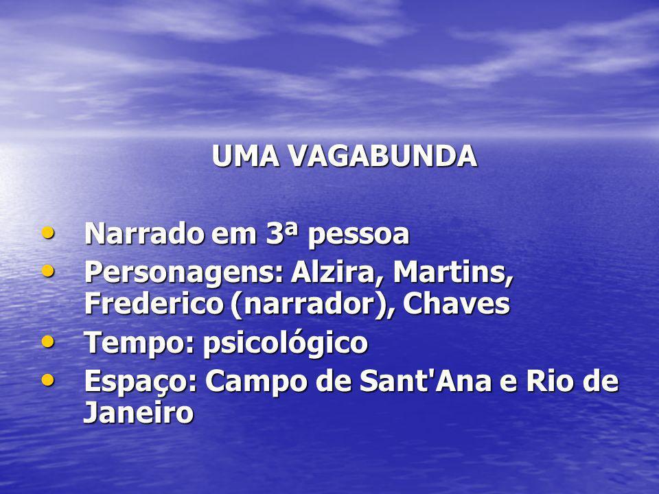 UMA VAGABUNDA Narrado em 3ª pessoa. Personagens: Alzira, Martins, Frederico (narrador), Chaves. Tempo: psicológico.