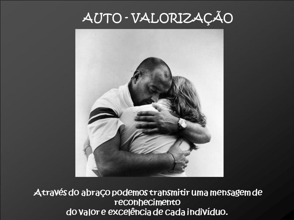 AUTO - VALORIZAÇÃO Através do abraço podemos transmitir uma mensagem de reconhecimento.