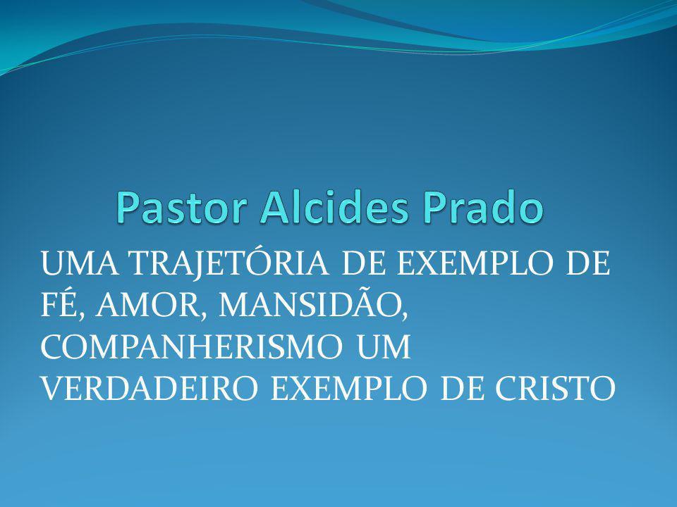 Pastor Alcides Prado UMA TRAJETÓRIA DE EXEMPLO DE FÉ, AMOR, MANSIDÃO, COMPANHERISMO UM VERDADEIRO EXEMPLO DE CRISTO.