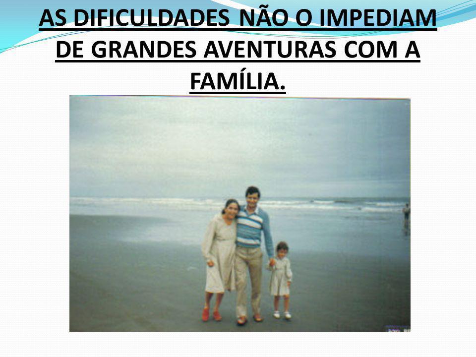 AS DIFICULDADES NÃO O IMPEDIAM DE GRANDES AVENTURAS COM A FAMÍLIA.