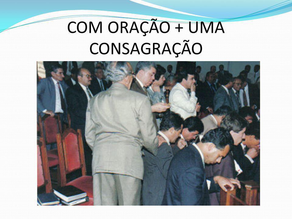 COM ORAÇÃO + UMA CONSAGRAÇÃO
