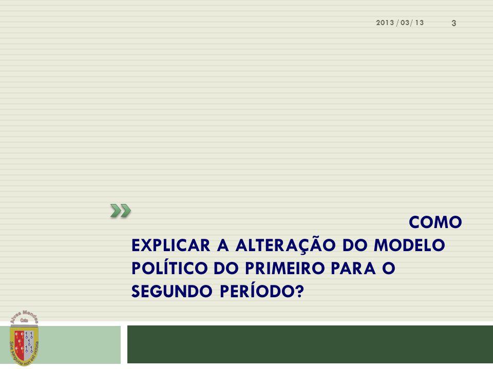 2013 / 03/ 13 Como explicar a alteração do modelo político do primeiro para o segundo período