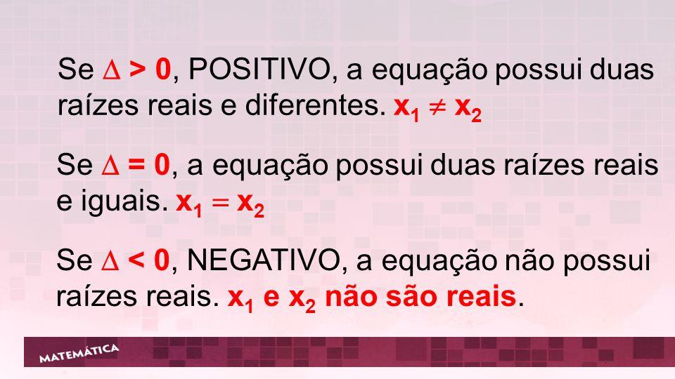 Se  > 0, POSITIVO, a equação possui duas raízes reais e diferentes
