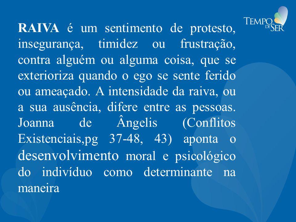 RAIVA é um sentimento de protesto, insegurança, timidez ou frustração, contra alguém ou alguma coisa, que se exterioriza quando o ego se sente ferido ou ameaçado.