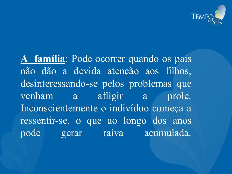 A família: Pode ocorrer quando os pais não dão a devida atenção aos filhos, desinteressando-se pelos problemas que venham a afligir a prole.