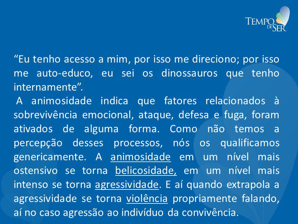 Eu tenho acesso a mim, por isso me direciono; por isso me auto-educo, eu sei os dinossauros que tenho internamente .