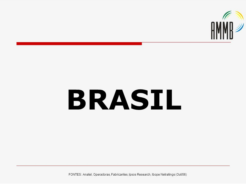 BRASIL FONTES: Anatel, Operadoras, Fabricantes, Ipsos Research, Ibope Netratings (Out/06)