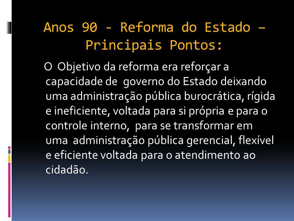 Anos 90 - Reforma do Estado – Principais Pontos: