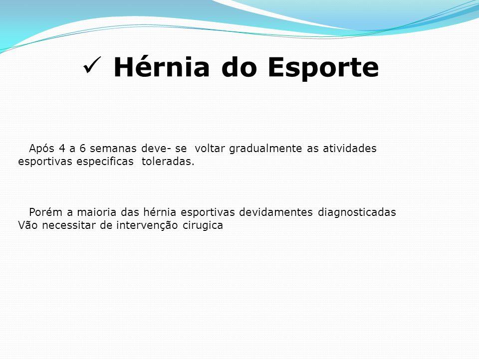 Hérnia do Esporte Após 4 a 6 semanas deve- se voltar gradualmente as atividades. esportivas especificas toleradas.