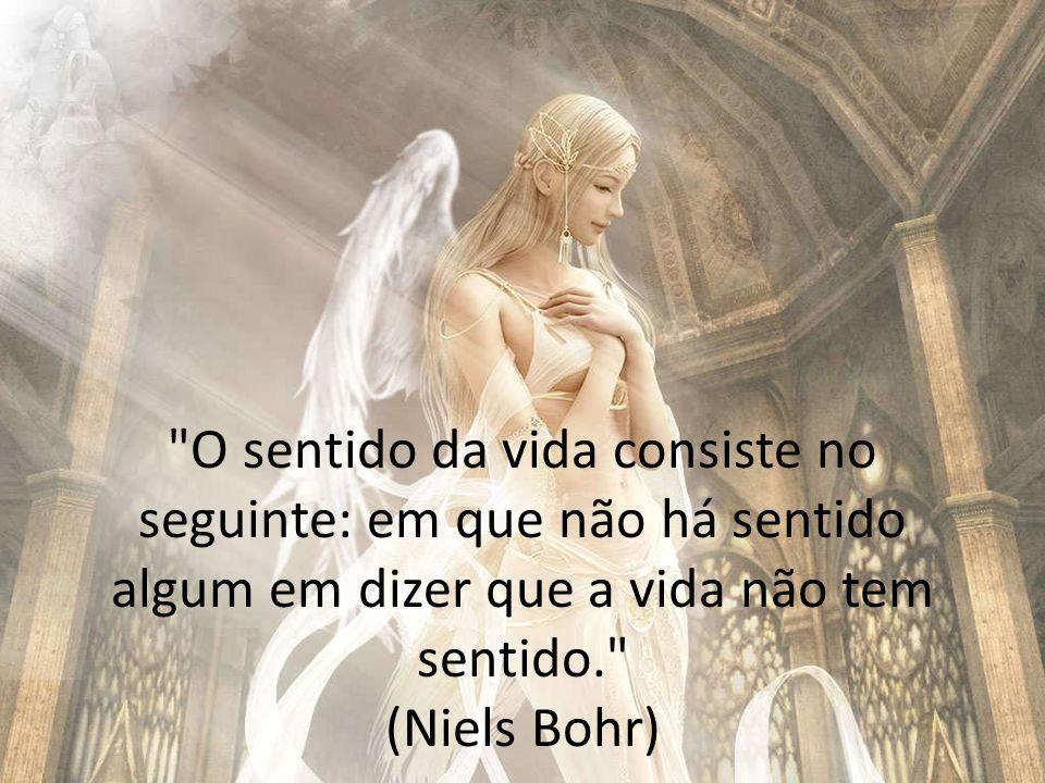 O sentido da vida consiste no seguinte: em que não há sentido algum em dizer que a vida não tem sentido. (Niels Bohr)