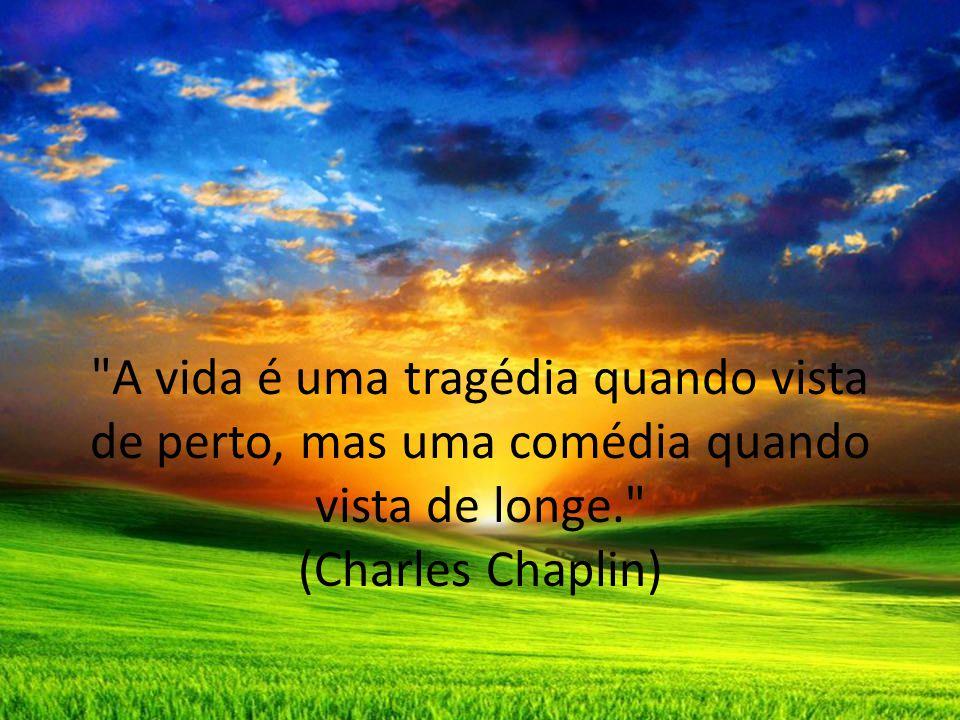 A vida é uma tragédia quando vista de perto, mas uma comédia quando vista de longe. (Charles Chaplin)