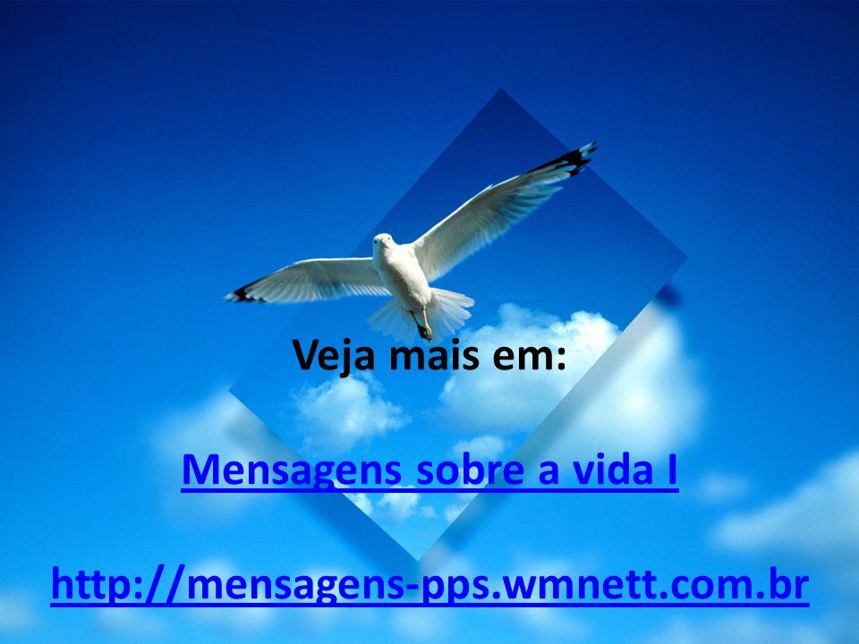 Veja mais em: Mensagens sobre a vida I http://mensagens-pps. wmnett