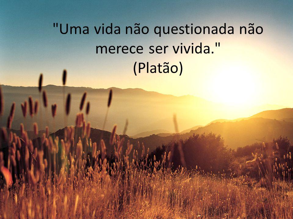 Uma vida não questionada não merece ser vivida. (Platão)