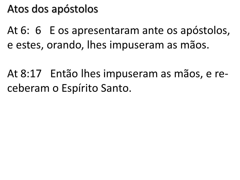 Atos dos apóstolos At 6: 6 E os apresentaram ante os apóstolos, e estes, orando, lhes impuseram as mãos.