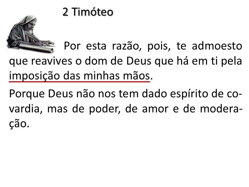 2 Timóteo Por esta razão, pois, te admoesto que reavives o dom de Deus que há em ti pela imposição das minhas mãos.