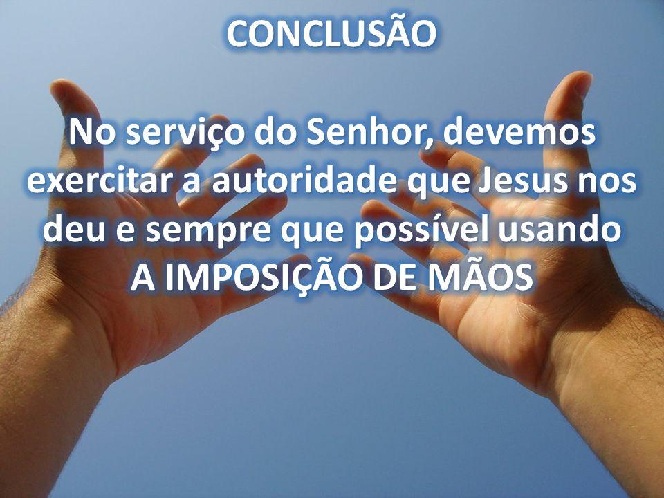 CONCLUSÃO No serviço do Senhor, devemos exercitar a autoridade que Jesus nos deu e sempre que possível usando A IMPOSIÇÃO DE MÃOS.