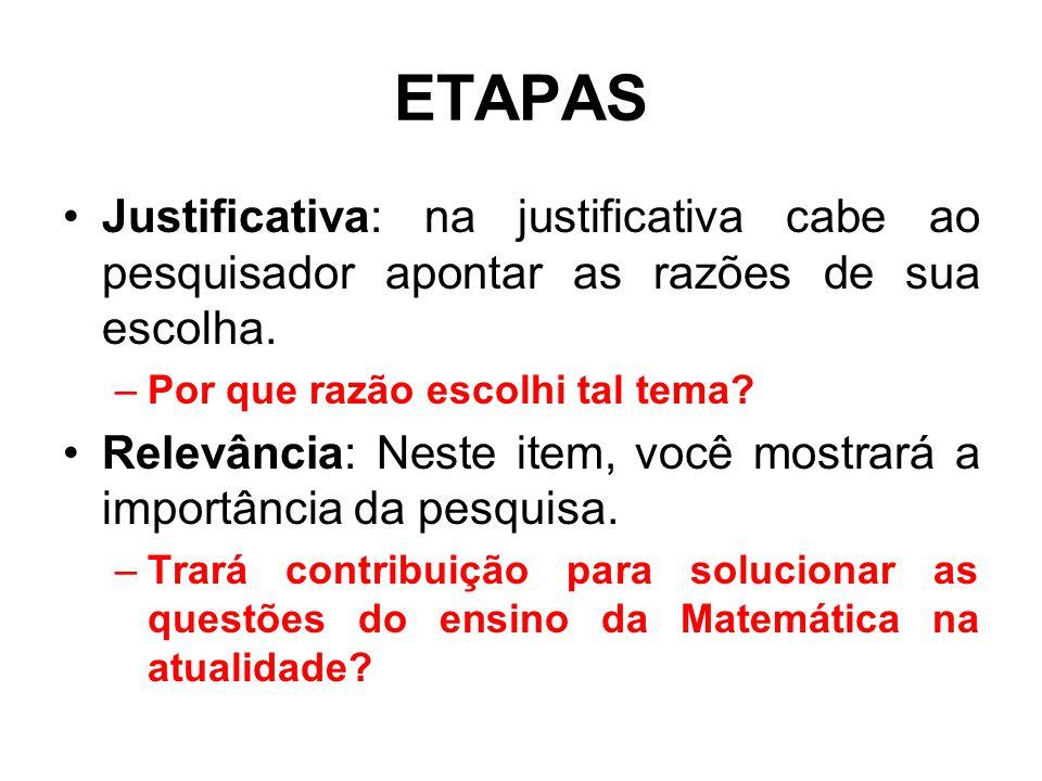 ETAPAS Justificativa: na justificativa cabe ao pesquisador apontar as razões de sua escolha. Por que razão escolhi tal tema