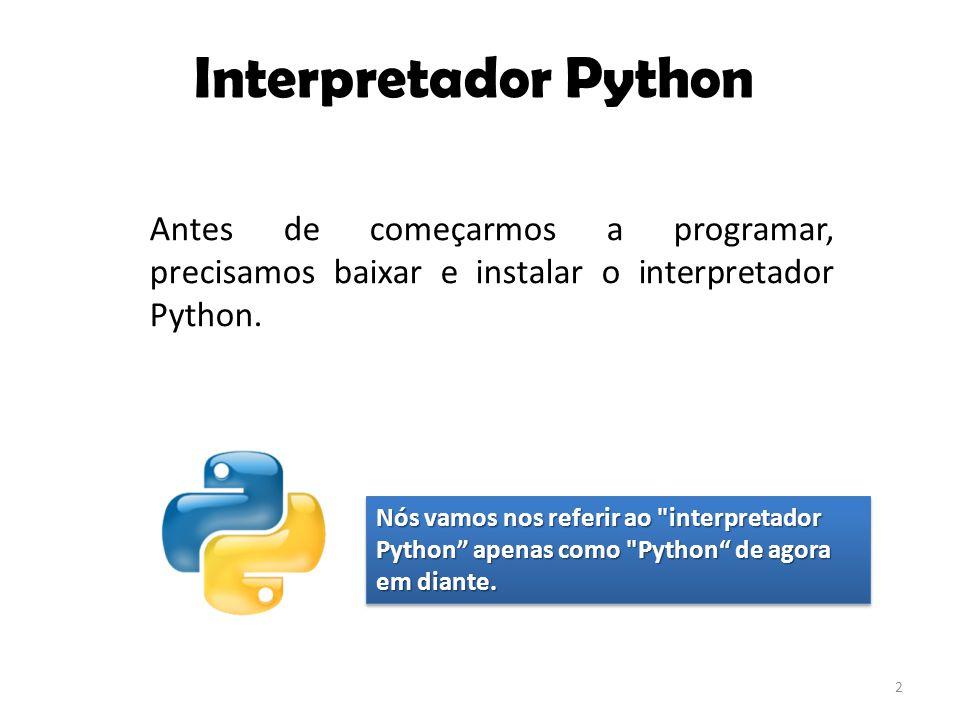 Interpretador Python Antes de começarmos a programar, precisamos baixar e instalar o interpretador Python.