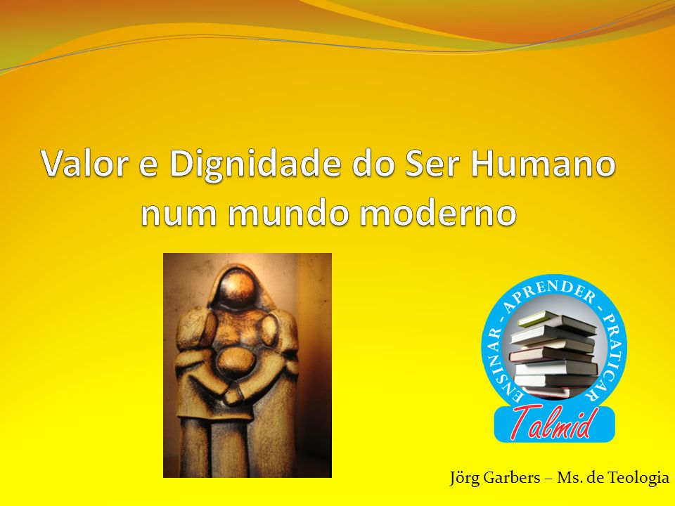 Valor e Dignidade do Ser Humano num mundo moderno