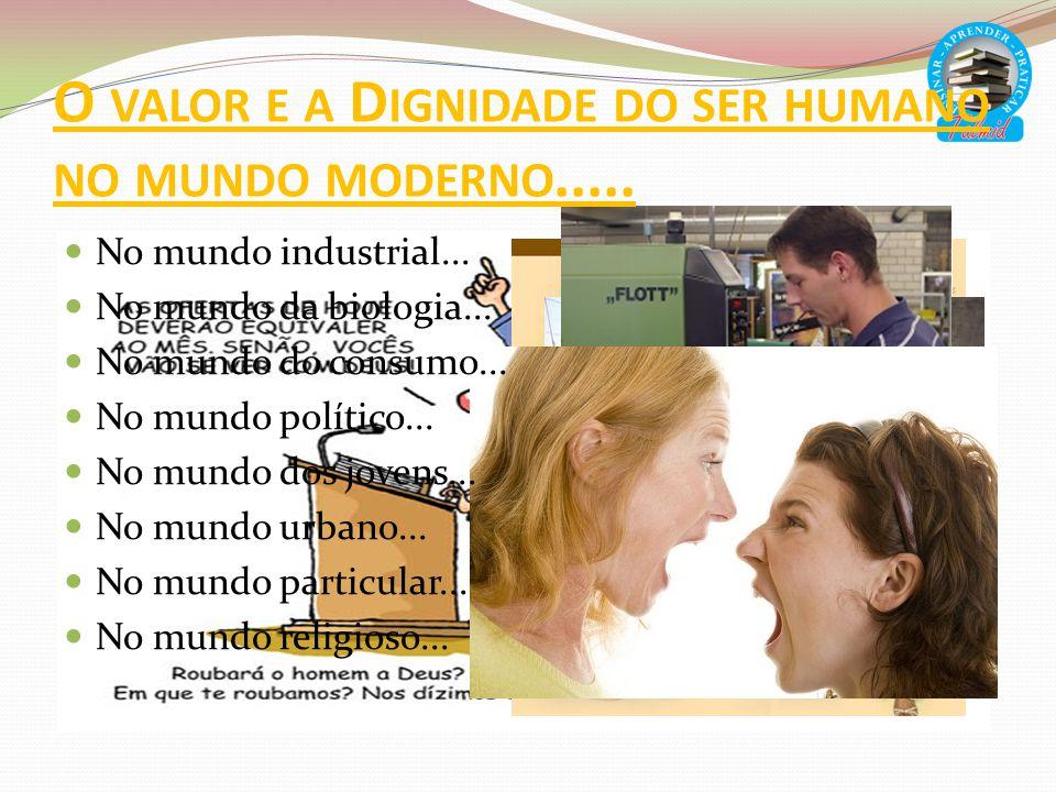 O valor e a Dignidade do ser humano no mundo moderno.....