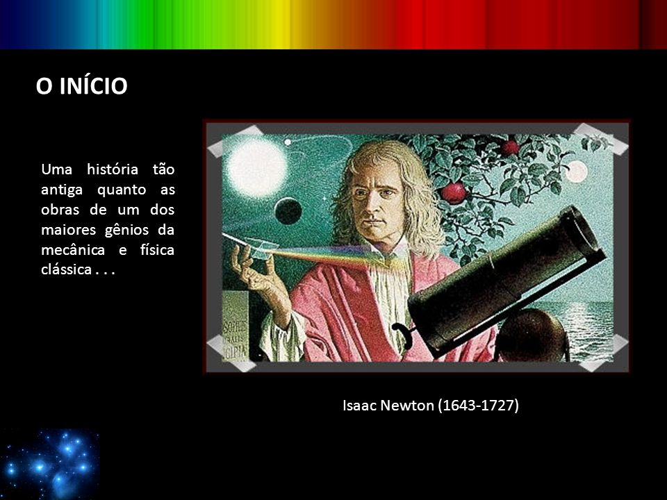 O INÍCIO Uma história tão antiga quanto as obras de um dos maiores gênios da mecânica e física clássica . . .