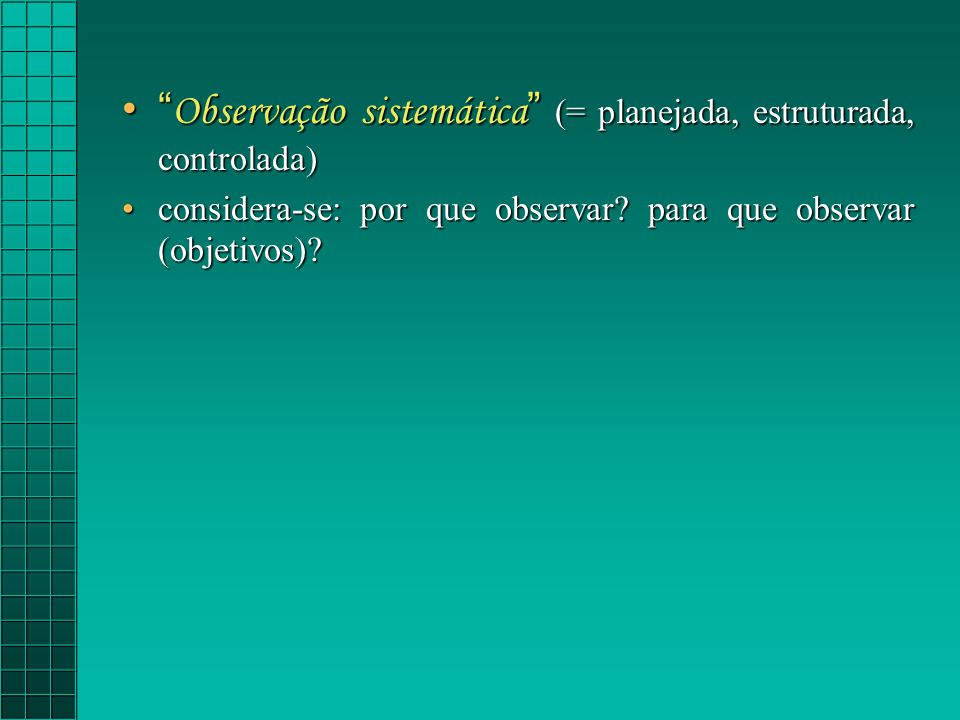 Observação sistemática (= planejada, estruturada, controlada)
