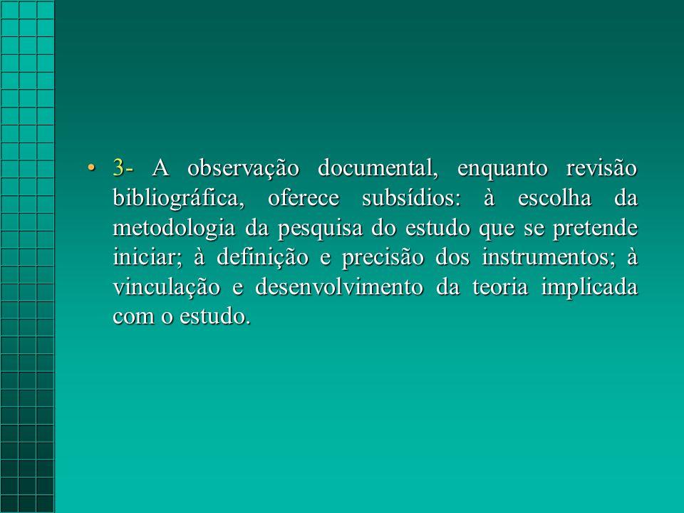 3- A observação documental, enquanto revisão bibliográfica, oferece subsídios: à escolha da metodologia da pesquisa do estudo que se pretende iniciar; à definição e precisão dos instrumentos; à vinculação e desenvolvimento da teoria implicada com o estudo.