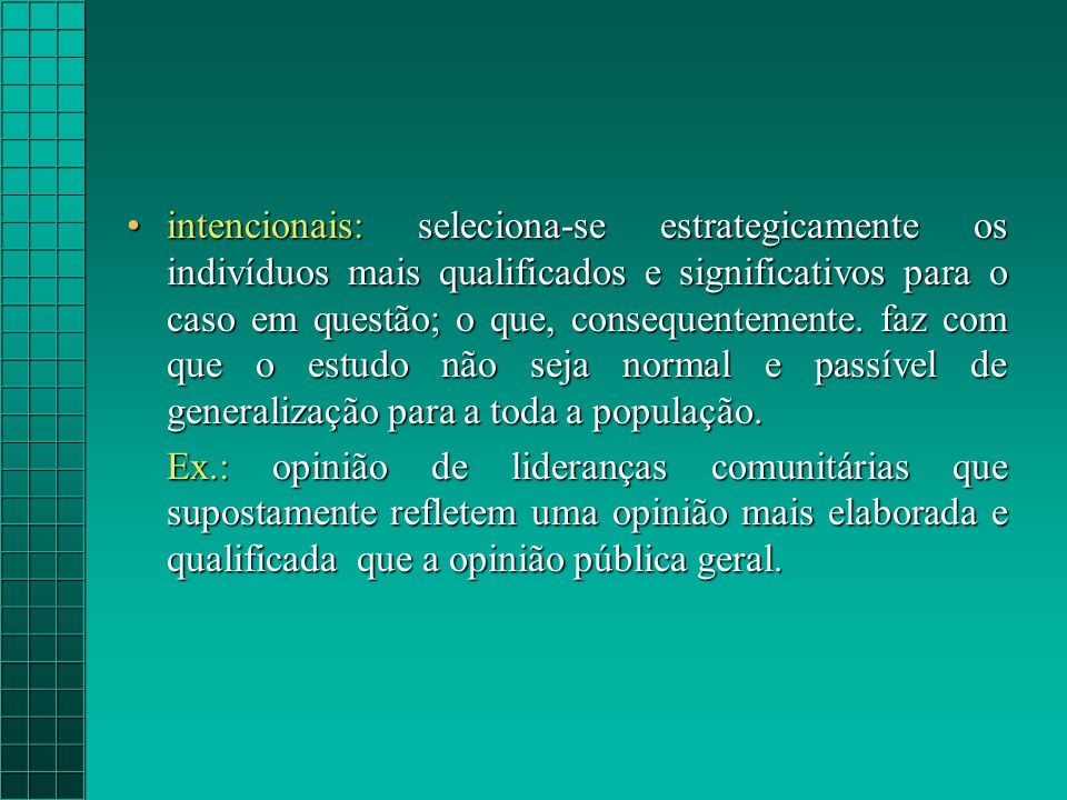 intencionais: seleciona-se estrategicamente os indivíduos mais qualificados e significativos para o caso em questão; o que, consequentemente. faz com que o estudo não seja normal e passível de generalização para a toda a população.
