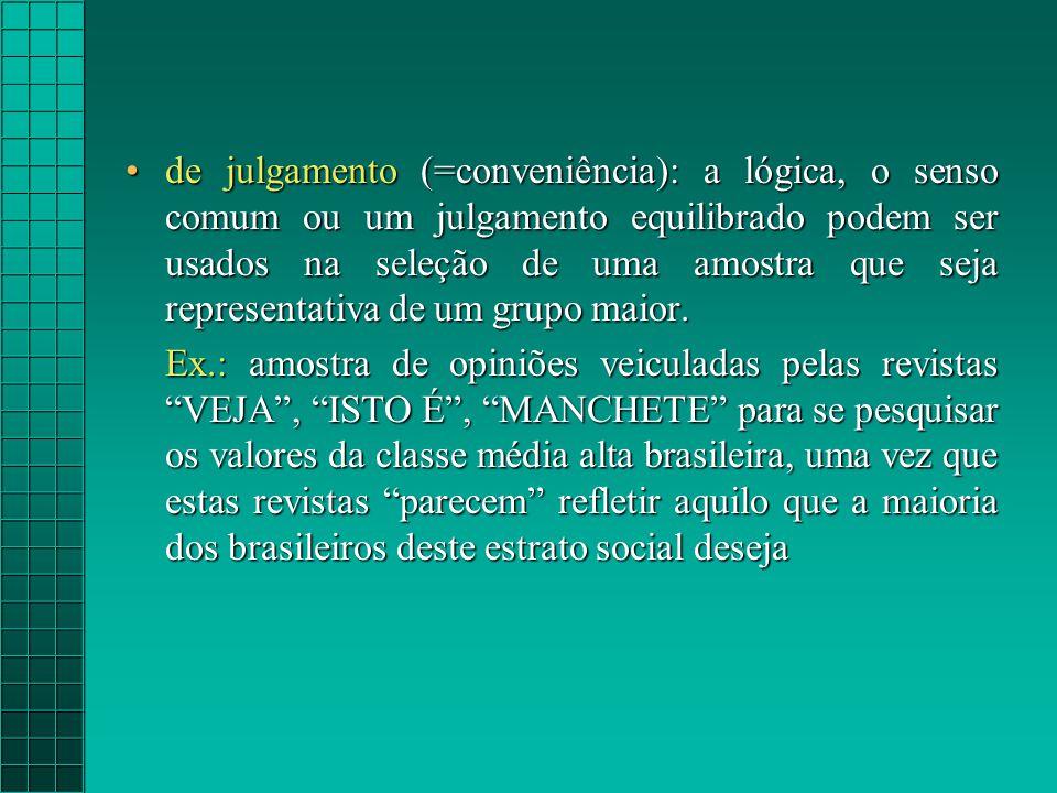 de julgamento (=conveniência): a lógica, o senso comum ou um julgamento equilibrado podem ser usados na seleção de uma amostra que seja representativa de um grupo maior.