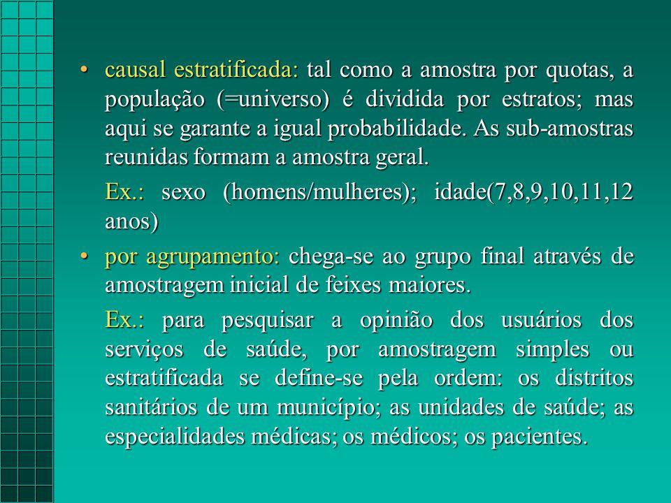 causal estratificada: tal como a amostra por quotas, a população (=universo) é dividida por estratos; mas aqui se garante a igual probabilidade. As sub-amostras reunidas formam a amostra geral.