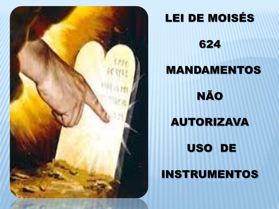 LEI DE MOISÉS 624 MANDAMENTOS NÃO AUTORIZAVA USO DE INSTRUMENTOS