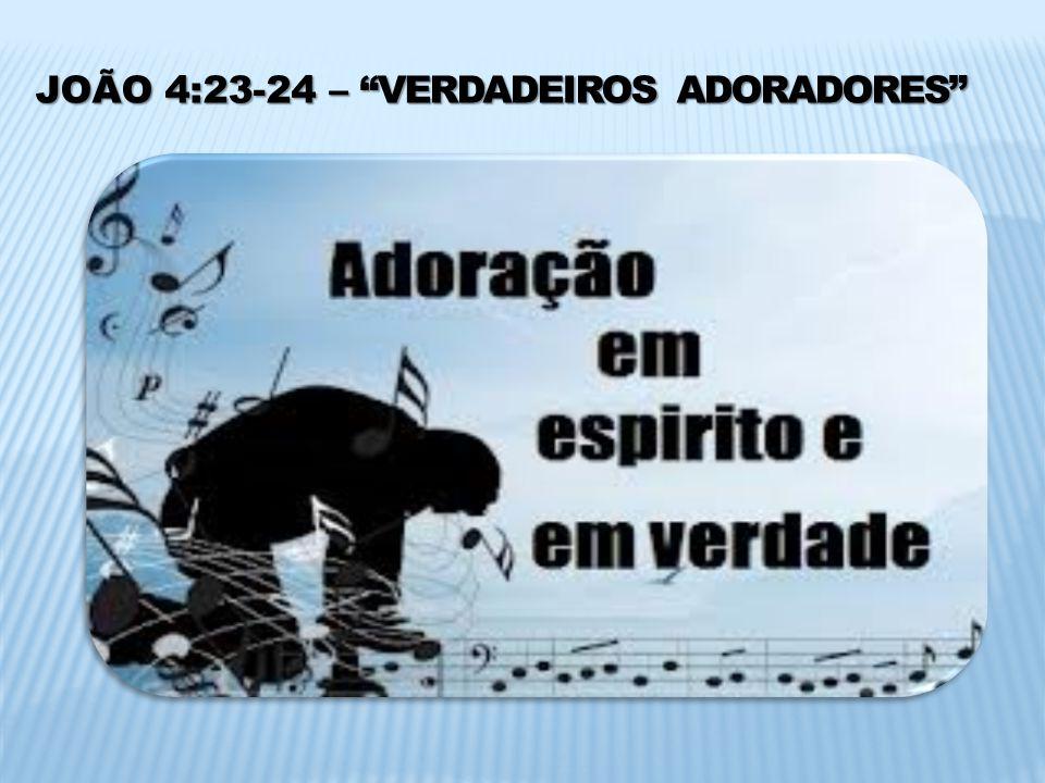JOÃO 4:23-24 – VERDADEIROS ADORADORES