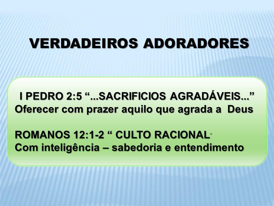 VERDADEIROS ADORADORES I PEDRO 2:5 ...SACRIFICIOS AGRADÁVEIS...