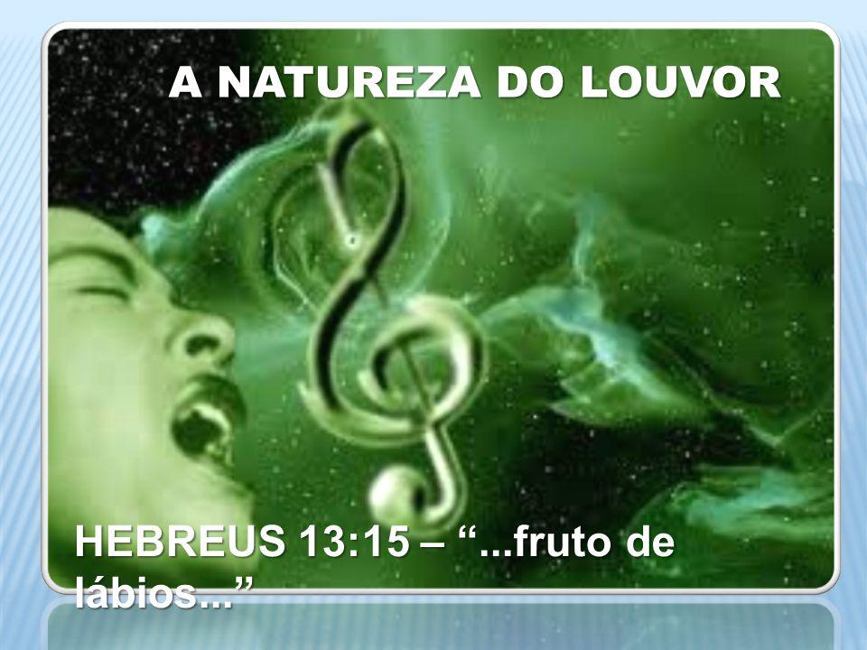A NATUREZA DO LOUVOR HEBREUS 13:15 – ...fruto de lábios...