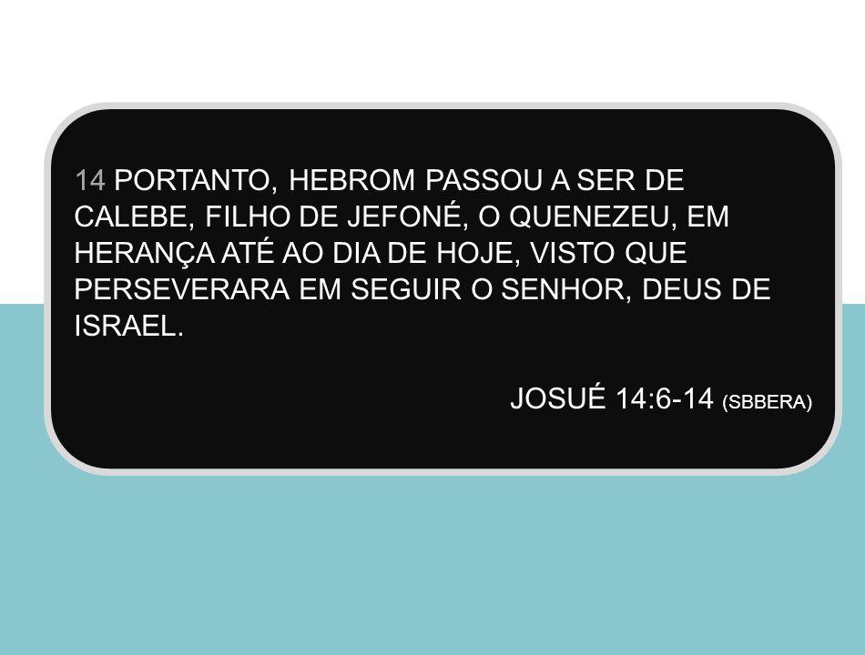 14 PORTANTO, HEBROM PASSOU A SER DE CALEBE, FILHO DE JEFONÉ, O QUENEZEU, EM HERANÇA ATÉ AO DIA DE HOJE, VISTO QUE PERSEVERARA EM SEGUIR O SENHOR, DEUS DE ISRAEL.