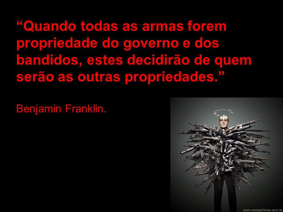 Quando todas as armas forem propriedade do governo e dos bandidos, estes decidirão de quem serão as outras propriedades.