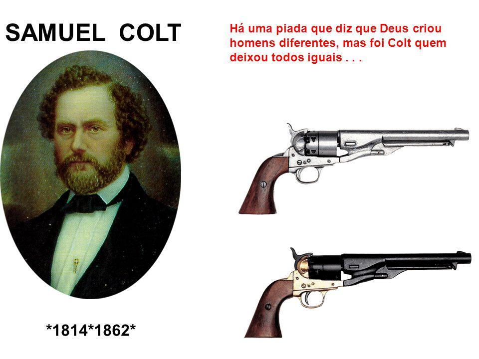 SAMUEL COLT Há uma piada que diz que Deus criou homens diferentes, mas foi Colt quem deixou todos iguais . . .