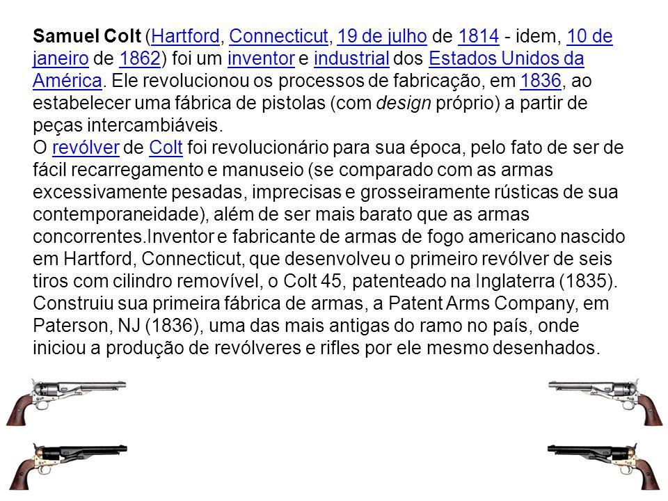 Samuel Colt (Hartford, Connecticut, 19 de julho de 1814 - idem, 10 de janeiro de 1862) foi um inventor e industrial dos Estados Unidos da América. Ele revolucionou os processos de fabricação, em 1836, ao estabelecer uma fábrica de pistolas (com design próprio) a partir de peças intercambiáveis.