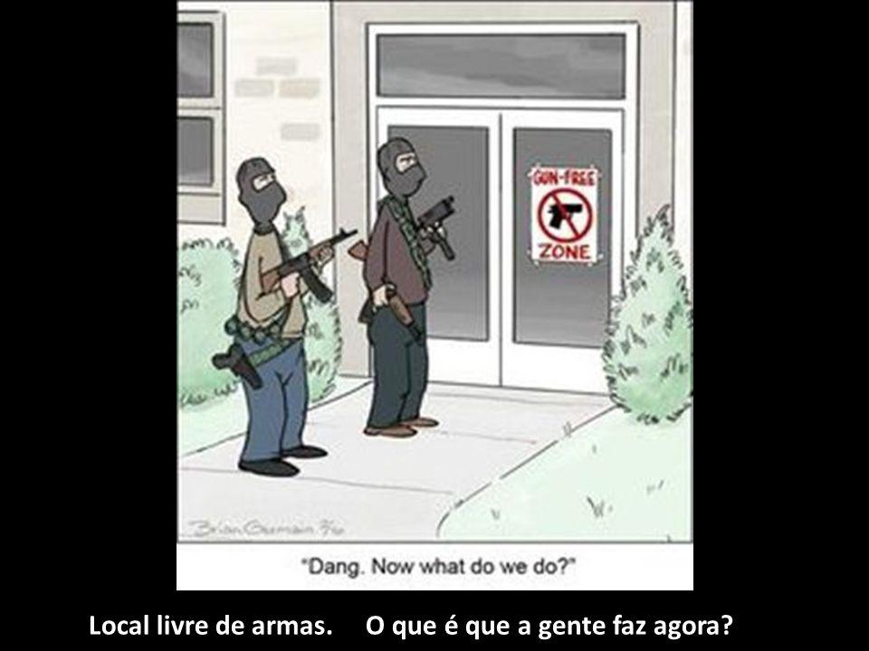 Local livre de armas. O que é que a gente faz agora