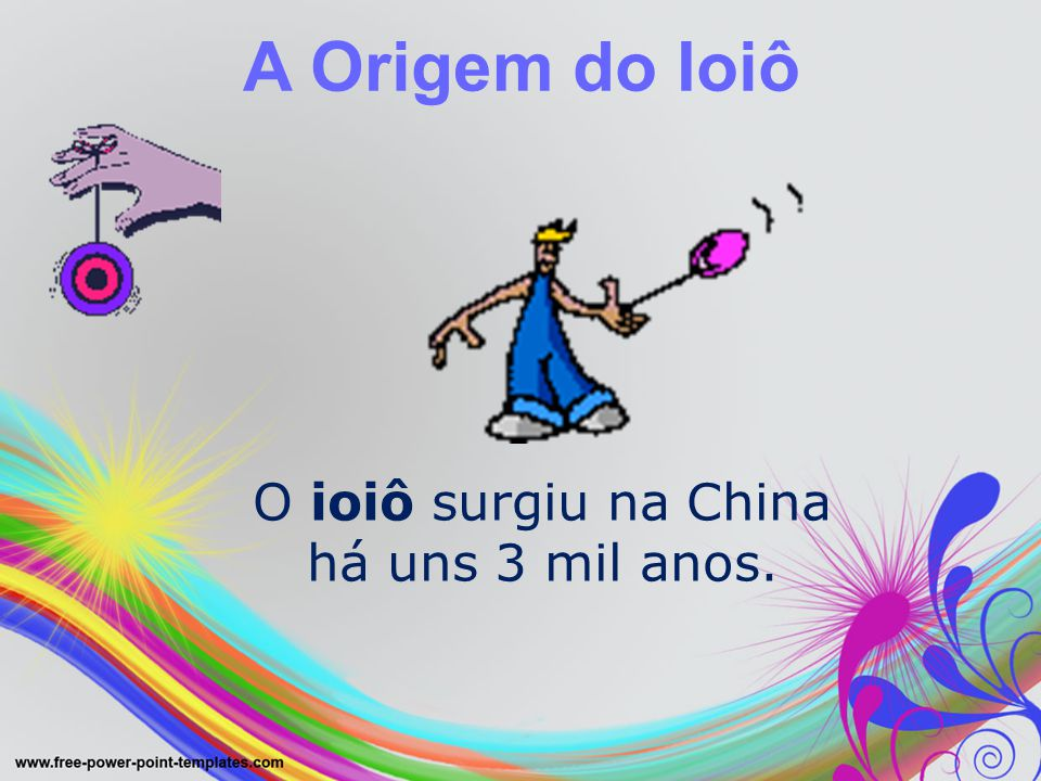 A Origem do Ioiô O ioiô surgiu na China há uns 3 mil anos.